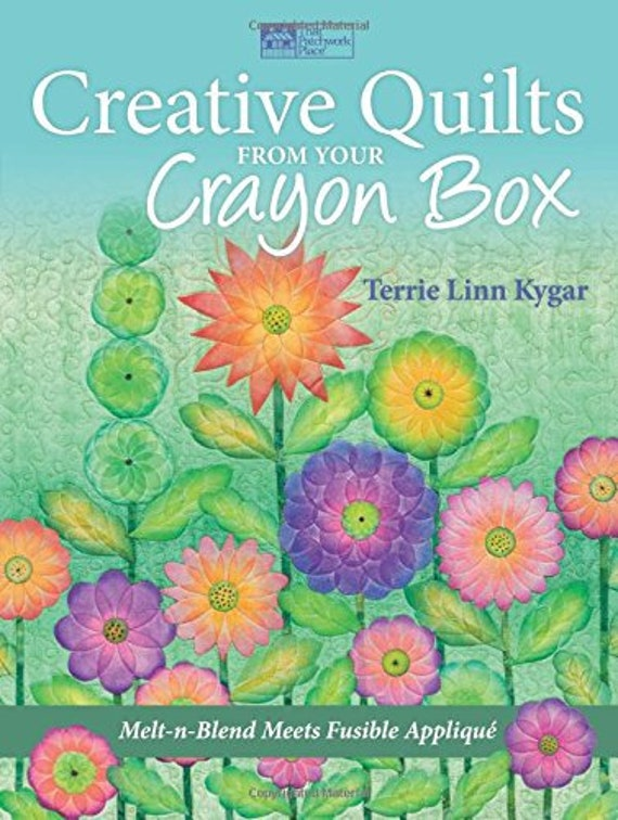 Creative Quilts from Your Crayon Box: Melt-n-Blend Meets Fusible Applique Terrie Linn Kygar