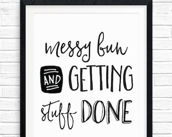 Printable Art, Messy Bun and Getting Stuff Done, Motivational Quote, Inspirational Print, Typography Quote, Digital Download Art Print