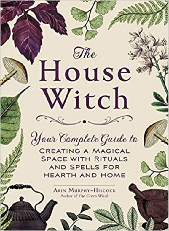 The House Witch: Your Complete Guide to Creating a Magical Space with Rituals and Spells for Hearth and Home