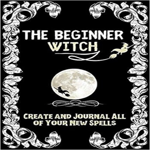 The Beginner Witch: The Starting Journal for Young Witches in Training to Write Their Own Spells & Create Some of Their Own Special Magic
