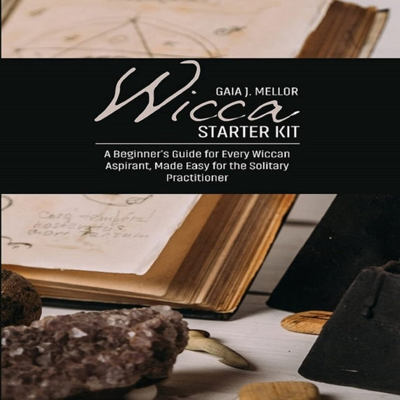 Wicca Starter Kit: A Beginner's Guide for Every Wiccan Aspirant, Made Easy for the Solitary Practitioner