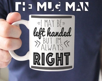May be left handed but always right, 11 oz mug, funny mug, gift for friend, gift husband, coffee mug, gifts for men, mugs men, funny mugs
