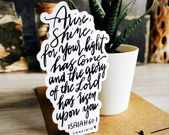 HAND-LETTERED Isaiah 60:1 Vinyl Sticker | Arise, shine, for your light has come, and the glory of the LORD has risen upon you