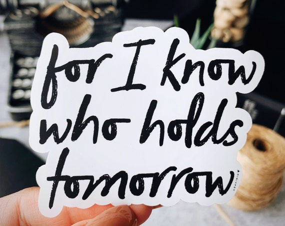 For I Know Who Holds Tomorrow Vinyl Sticker | Psalm 23 | Faithful forever | Jesus is the same yesterday, today, and forever | I lack nothing