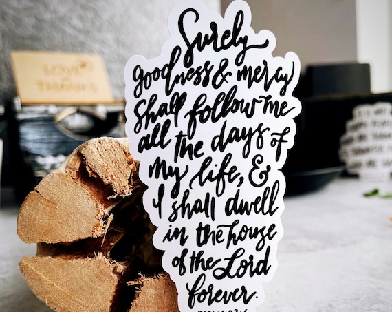 HAND-LETTERED Psalm 23:6 Vinyl Sticker Surely goodness mercy shall follow me all the days of my life I shall dwell in the house of the Lord