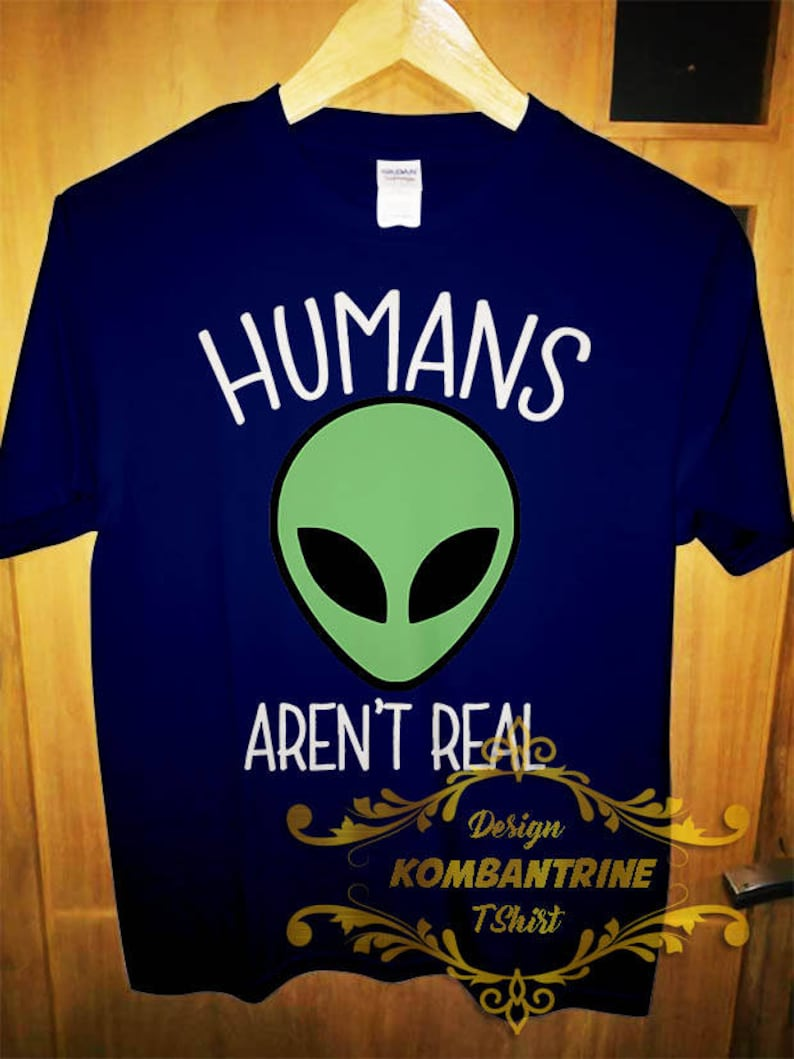 e2c96abafb T shirt Alien Tee Humans Aren't Real Funny Gift shirt | Etsy