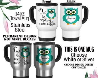 Travel Mug, Owl Travel Mug, Owl Be Needing Coffee, Cute Owl Gift, Custom Owl Mug, Owl Name Mug, Teacher Gift, Owl Lover Gift, Owl Name Mug