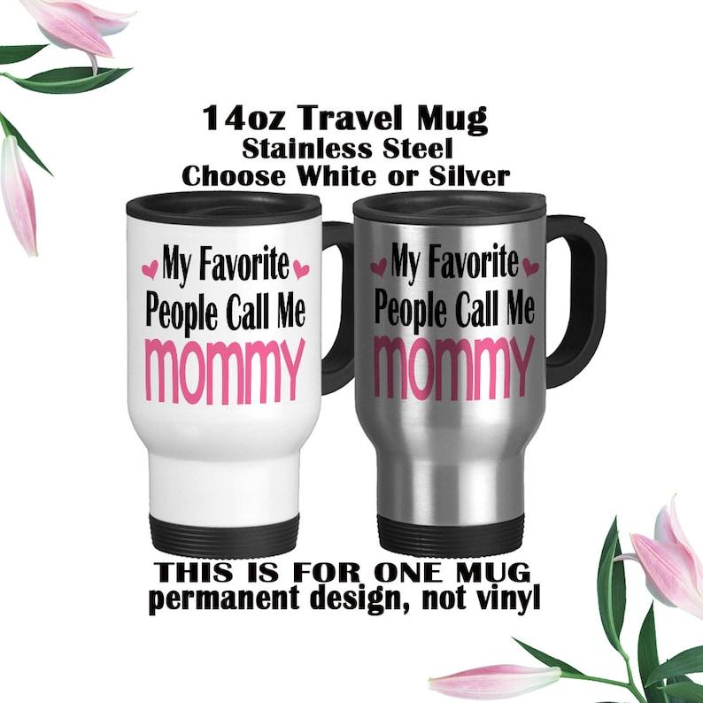 Travel Mug Best Mom Ever Mommy Mug Mom Gift Mothers Day Gift Gift For Wife My Favorite People Call Me Mommy Mom Mug Gift For Mom