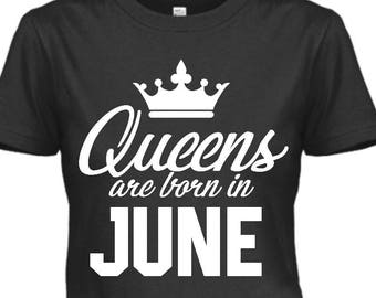 Queens Are Born in June, June Birthday Shirts, Birthday Shirt For June Birthdays, Queens Born in June, Custom Birthday T Shirts For Women
