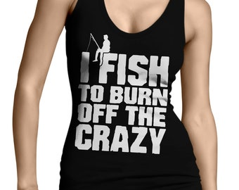 517e9f9af5f421 I Fish To Burn Off The Crazy Fanatic Fishing Reel Rod Outdoors Person Water  Lake Bait Catching Great Gift Juniors Womens Tank Top OSF-0102