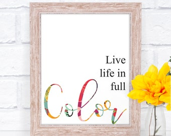 Live life in full color / colour. 4 Versions. Colourful Printable Wall Art, Floral Inspirational Quote 8x10