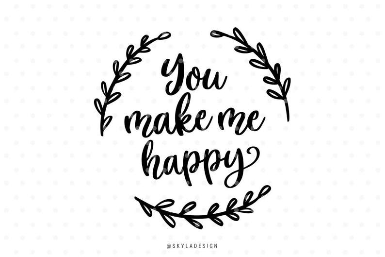 You Make Me Happy Svg Files Svg Cut Files Quote Svg Happy Etsy