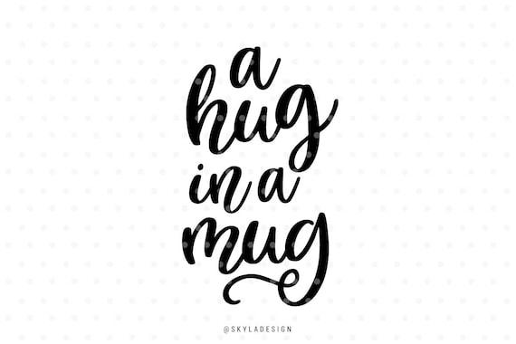 Svg Files A Hug In A Mug Coffee Mug Quote Svg Cut File Etsy