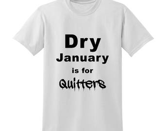 Dry January Is For Quitters Slogan Tshirt Funny Quote Anti New Year's Resolution