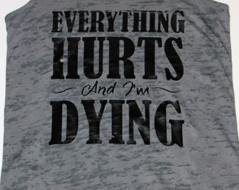 Everything Hurts and I'm Dying Fitness Tank - Any Color