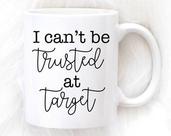 I Can't be Trusted At Target Mug, Funny Target Mug, Gift for Her, Target Mug, Funny Mug, Coffee Mug, Cup, Tea, Mom Gift, Target, Funny Gift
