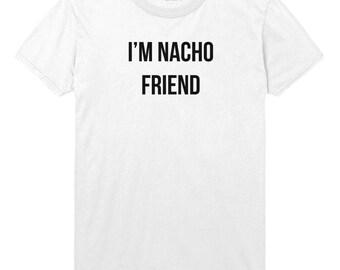 a44ab83a Im Nacho Friend Womens T-Shirt Boys Tshirt Mens Womens T shirt Top STP116