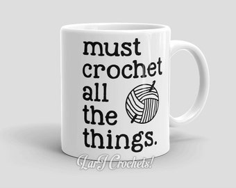 Must Crochet All the Things Mug - Gift Idea for Crochet Addict - 11 or 15 oz