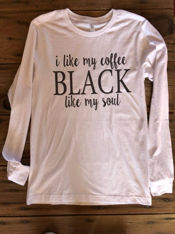 33d92ec85ed Coffee black like my soul long sleeve bella canvas brand top