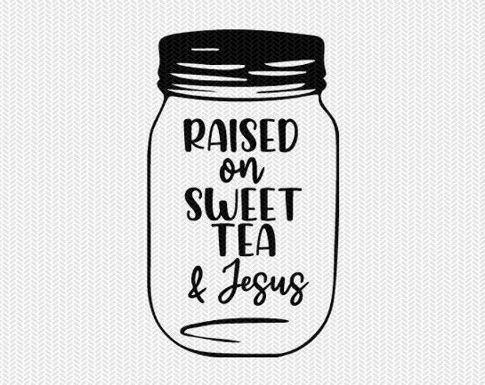 mason jar raised on sweet tea and jesus svg dxf jpeg png file stencil silhouette cameo cricut clip art commercial use cricut downloads
