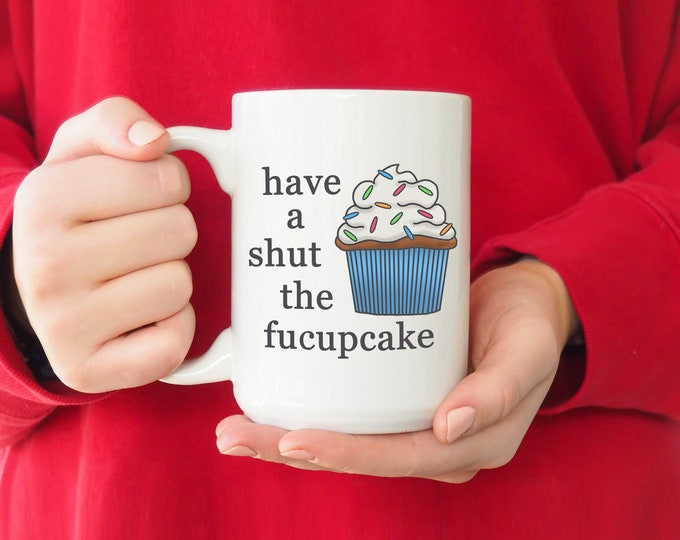 Have A Shut The Fucupcake Mug 15oz