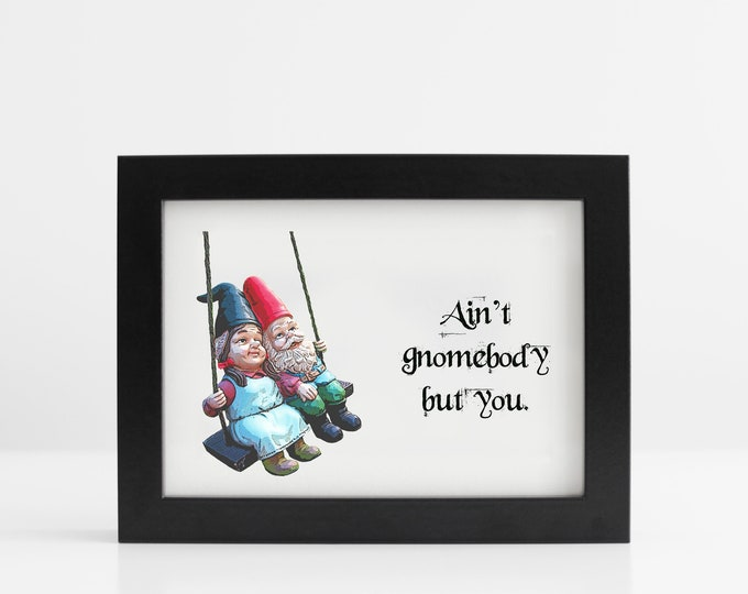 Ain't Gnomebody But You Art Print