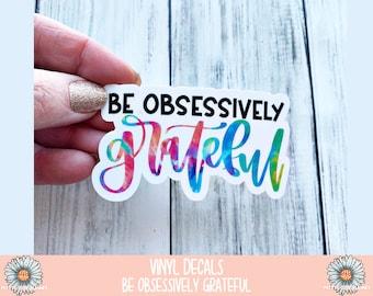 Vinyl Decal - Be Obsessively Grateful - Vinyl Sticker - Waterproof Sticker - Be Obsessively Grateful Sticker - Weatherproof Sticker