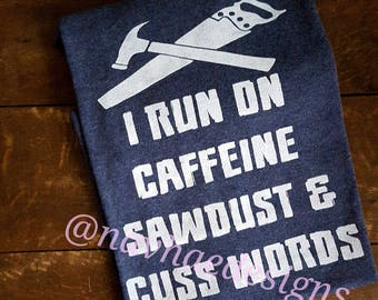 I run on caffeine sawdust and cuss words shirt