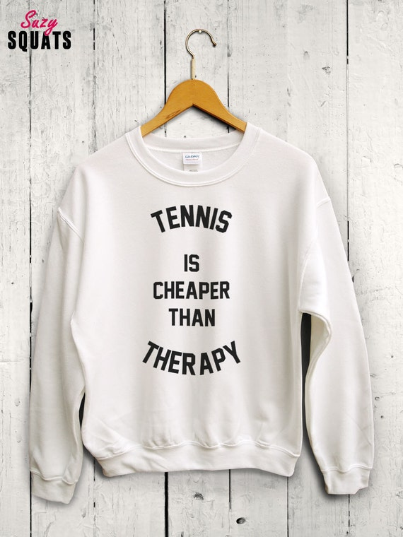 90411b6e988 Tennis Is Cheaper Than Therapy Sweater Funny Gym Shirt