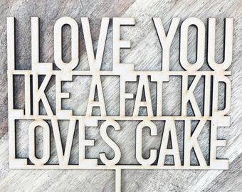 I Love You Like A Fat Kid Loves Cake Topper Birthday Cake Topper Cake Decoration Cake Decorating Birthday Funny Topper Sugar Boo Cake Topper