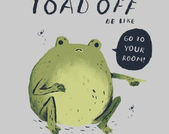 toad off, toad T-shirt/ funny toad shirt / cute toad / frog shirt/ funny animals shirt / go to your room!