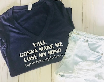 Y'all gonna make me LOSE my mind (up in here, up in here) | Deep V-Neck | T-Shirt |