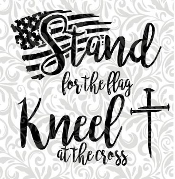Stand For The Flag Kneel At The Cross Cut File Svg Dxf Etsy