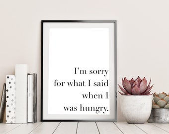 Sorry For What I Said When I Was Hungry Print   Gift For Her/Him   A6 A5 A4 A3 Wall Art   Quote Print Gift   Unframed