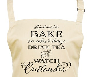 Outlander Sassenach Apron I Just Want To Bake Stuff and Watch Outlander / 22 Apron Colours & 4 Print Colours        (Ref: 1298)