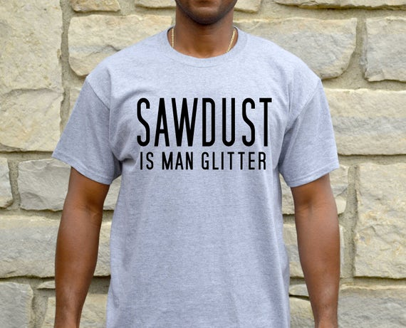 Sawdust Is Man Glitter Shirt Funny Mens Tshirt Gift for Him  d25421cb30be