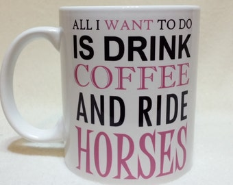 Personalised Horse Mug - 'All I Want To Do Is DRINK COFFEE And Ride HORSES' design