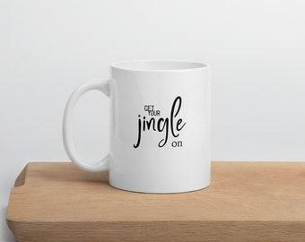 Get Your Jingle On Mug | Christmas Mug | Holiday Cheer | Coffee or Tea Cup