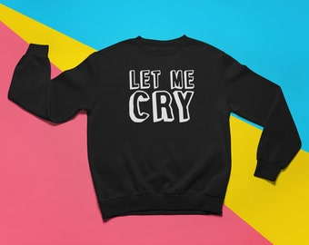 Let me cry sweatshirt