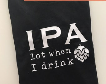 IPA Lot When I Drink Shirt | Dad Funny Shirt | Beer Lover | Father's Day | Gift | New Dad | Craft Beer