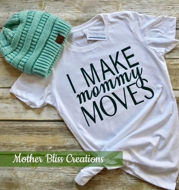 I Make Mommy Moves Shirt | Motherhood | New Mom | Baby Shower Gift | Funny Mom Shirt