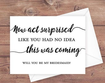 Will you be my bridesmaid card - now act surprised like you had no idea this was coming - be my bridesmaid wedding card - PRINTABLE