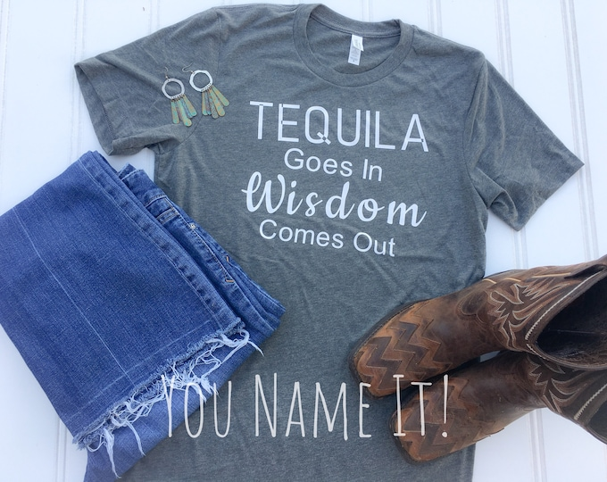 Tequila Goes In Wisdom Comes Out tee