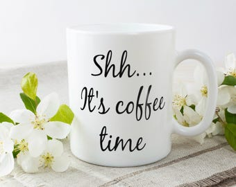 Shh It's Coffee Time   Sarcastic Coffee Mug For The Coffee lover