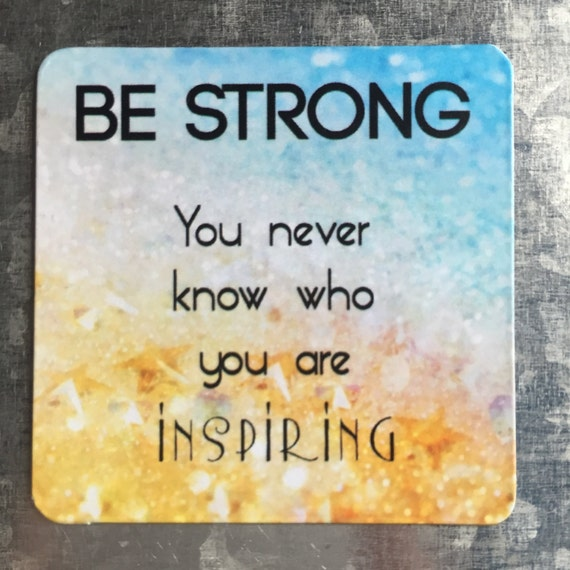 Inspirational Quote Square Magnet: Be Strong You Never Know Who You Are  Inspiring - Uplifting Positivity Inspirational Recovery