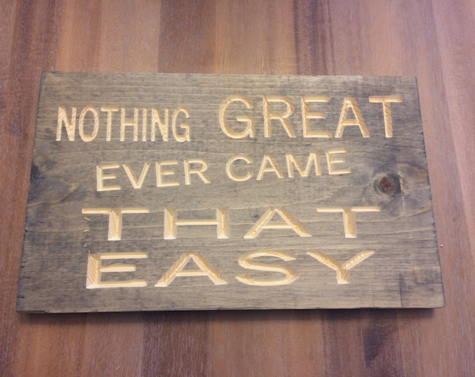 Nothing great ever came that easy Sign (Carved)(Pick your own stain)