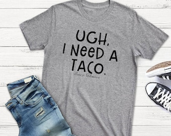 Taco Shirt | Ugh, I Need A Taco Shirt | Rory Gilmore | Gilmore Girls