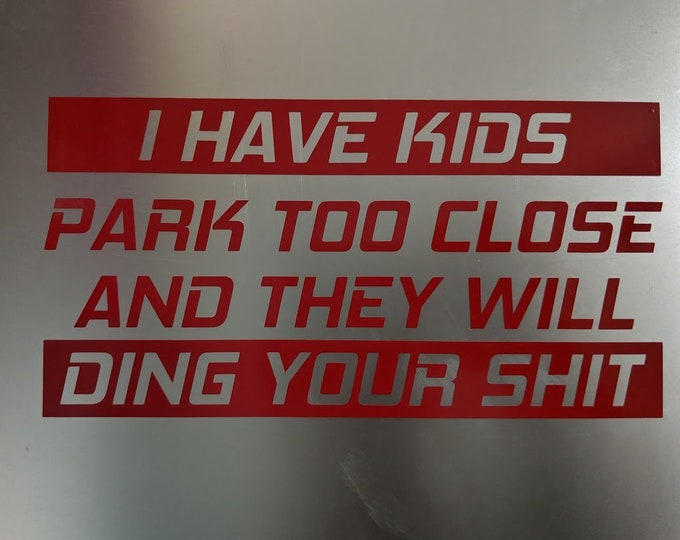 I have kids park too close and they will ding your shit vinyl decal sticker