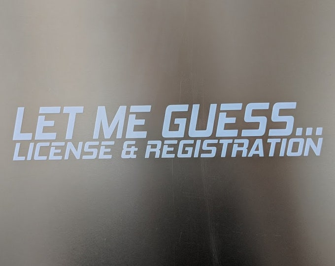 LET ME GUESS... License & Registration Vinyl decal sticker