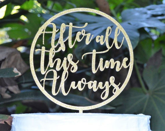 Circle After All This Time Always Cake Topper - Wedding Engagement Cake Topper